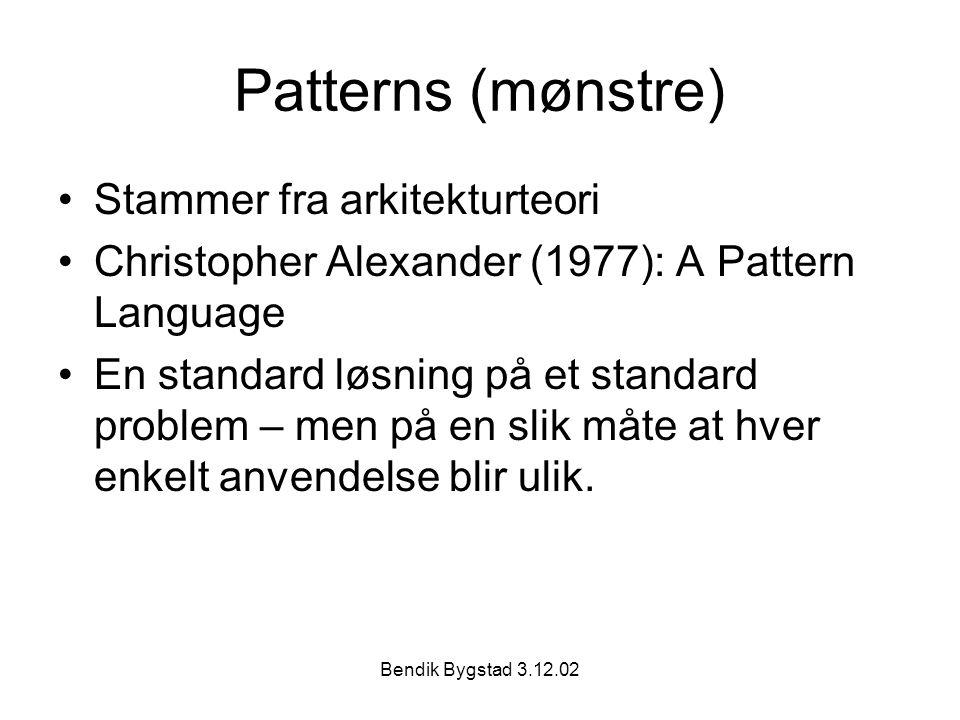 Bendik Bygstad 3.12.02 Patterns (mønstre) Stammer fra arkitekturteori Christopher Alexander (1977): A Pattern Language En standard løsning på et standard problem – men på en slik måte at hver enkelt anvendelse blir ulik.