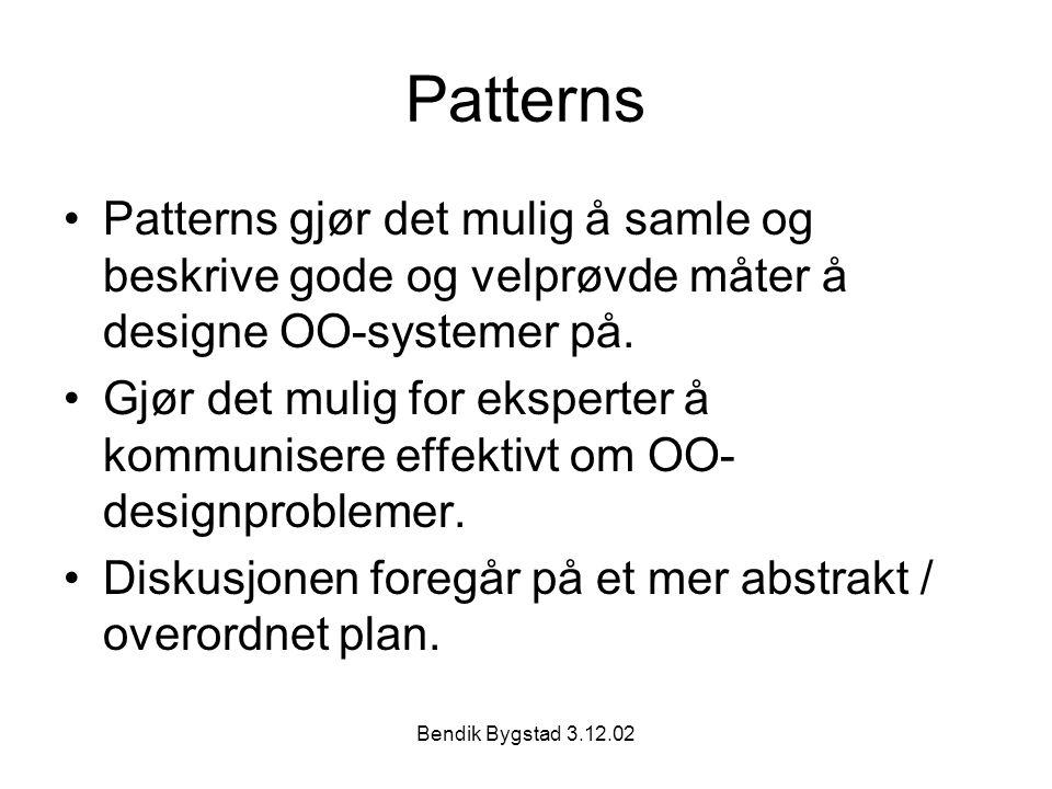 Bendik Bygstad 3.12.02 Patterns Patterns gjør det mulig å samle og beskrive gode og velprøvde måter å designe OO-systemer på.
