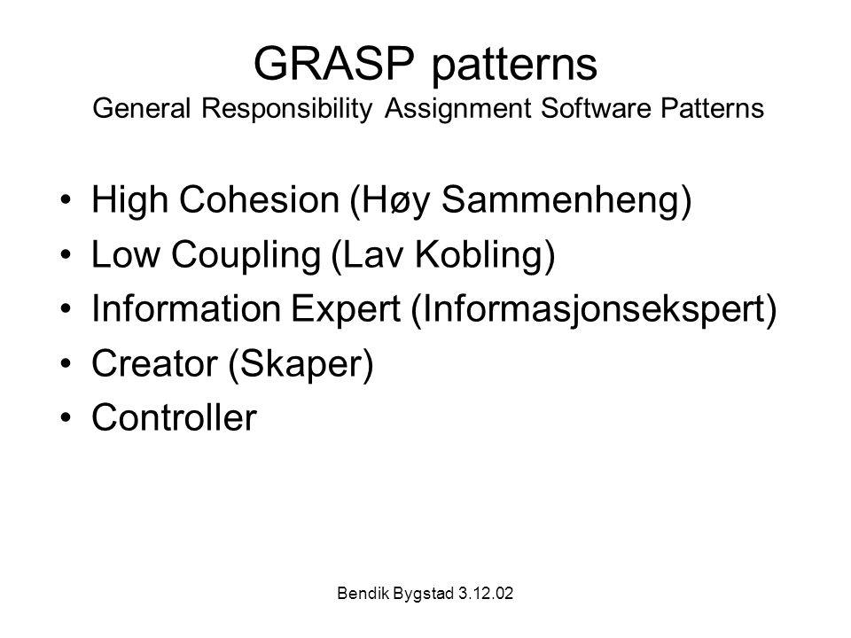 Bendik Bygstad 3.12.02 GRASP patterns General Responsibility Assignment Software Patterns High Cohesion (Høy Sammenheng) Low Coupling (Lav Kobling) In