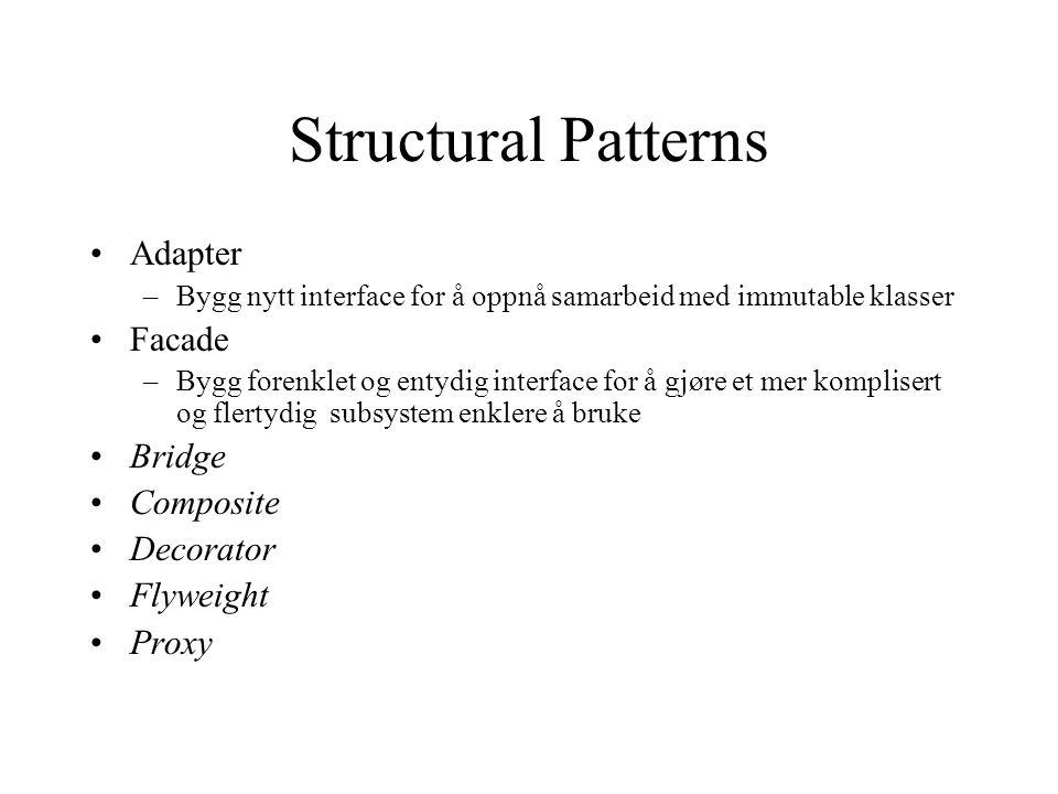 Structural Patterns Adapter –Bygg nytt interface for å oppnå samarbeid med immutable klasser Facade –Bygg forenklet og entydig interface for å gjøre et mer komplisert og flertydig subsystem enklere å bruke Bridge Composite Decorator Flyweight Proxy