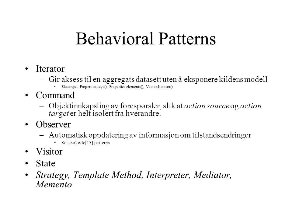Behavioral Patterns Iterator –Gir aksess til en aggregats datasett uten å eksponere kildens modell Eksempel: Properties.keys(), Properties.elements(), Vector.Iterator() Command –Objektinnkapsling av forespørsler, slik at action source og action target er helt isolert fra hverandre.