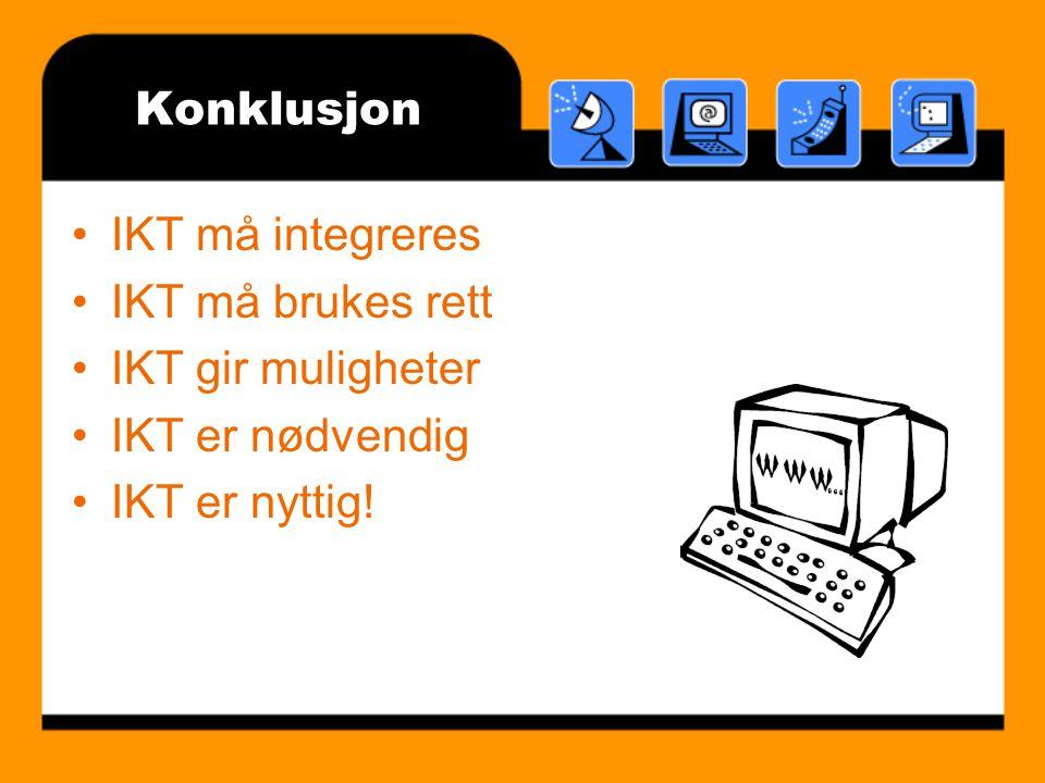Konklusjon IKT må integreres IKT må brukes rett IKT gir muligheter IKT er nødvendig IKT er nyttig!