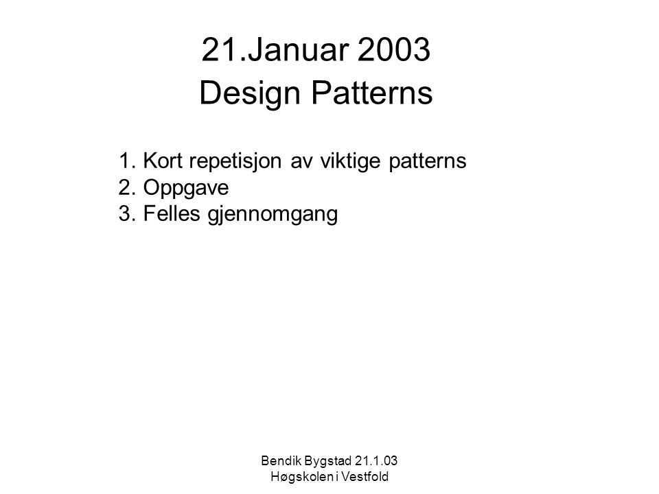 21.Januar 2003 Design Patterns 1.Kort repetisjon av viktige patterns 2.Oppgave 3.Felles gjennomgang Bendik Bygstad 21.1.03 Høgskolen i Vestfold