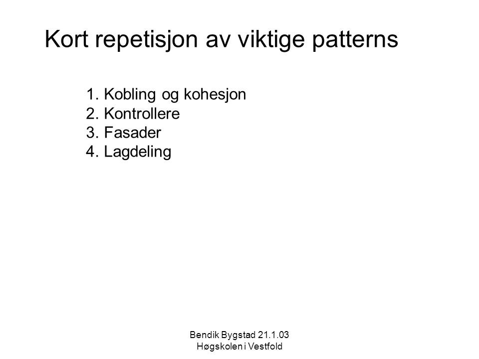 Kort repetisjon av viktige patterns 1.Kobling og kohesjon 2.Kontrollere 3.Fasader 4.Lagdeling Bendik Bygstad 21.1.03 Høgskolen i Vestfold