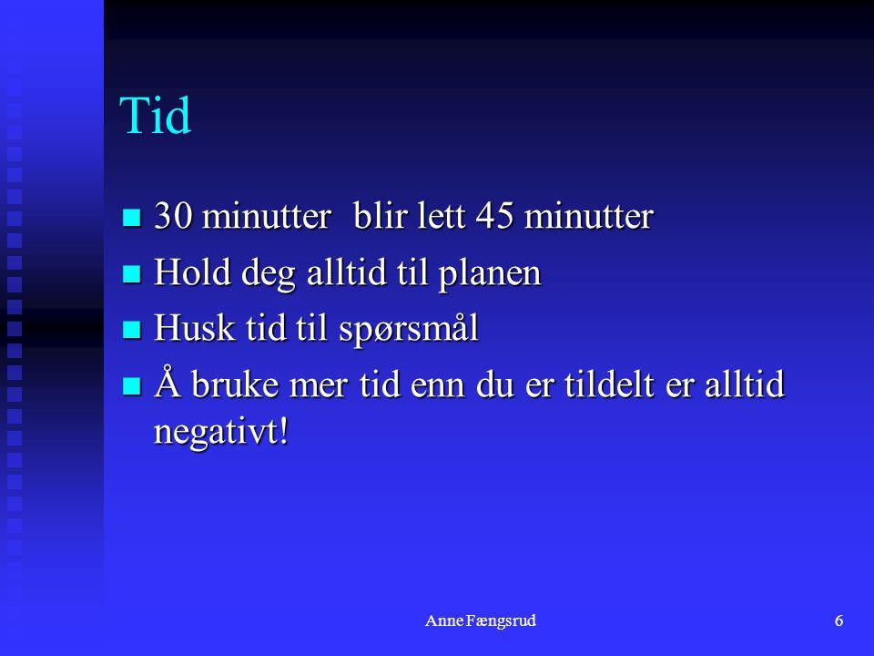 Anne Fængsrud6 Tid 30 minutter blir lett 45 minutter 30 minutter blir lett 45 minutter Hold deg alltid til planen Hold deg alltid til planen Husk tid til spørsmål Husk tid til spørsmål Å bruke mer tid enn du er tildelt er alltid negativt.