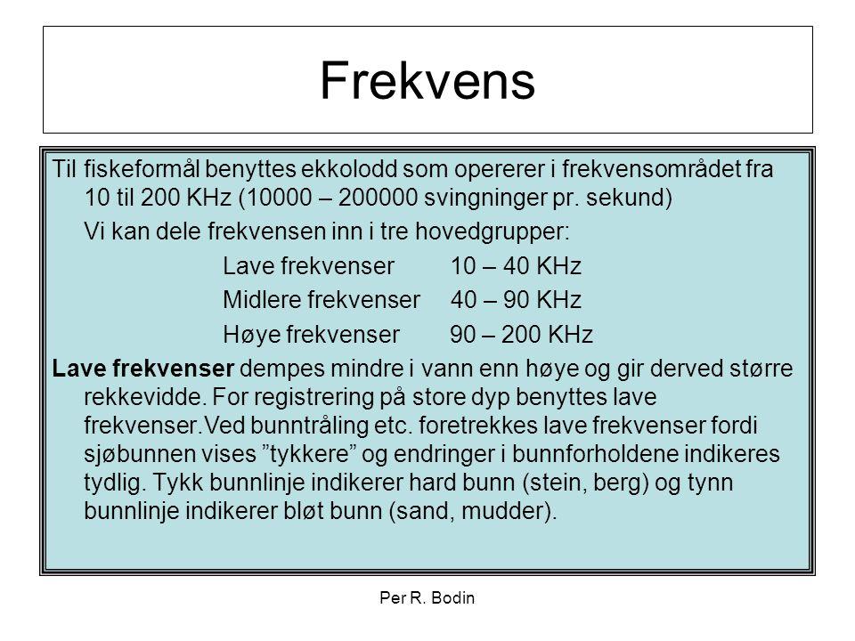 Per R. Bodin Frekvens Til fiskeformål benyttes ekkolodd som opererer i frekvensområdet fra 10 til 200 KHz (10000 – 200000 svingninger pr. sekund) Vi k