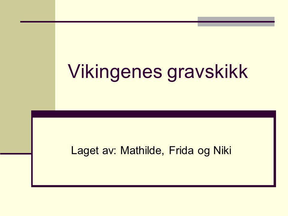 Gravskikken Vikingene trodde på et liv etter døden og når en mektig/stor person døde gravde de ett hull i bakken.