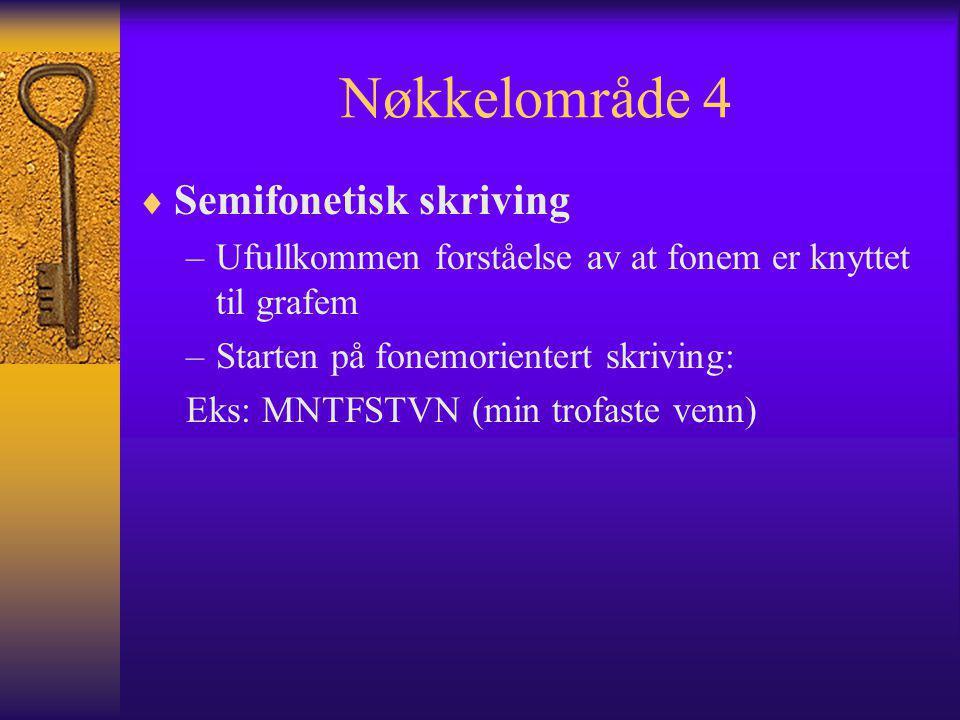 Nøkkelområde 4  Semifonetisk skriving –Ufullkommen forståelse av at fonem er knyttet til grafem –Starten på fonemorientert skriving: Eks: MNTFSTVN (m