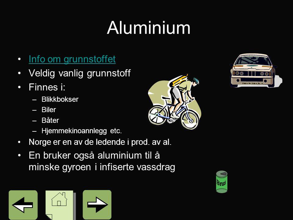Aluminium Info om grunnstoffet Veldig vanlig grunnstoff Finnes i: –Blikkbokser –Biler –Båter –Hjemmekinoannlegg etc.