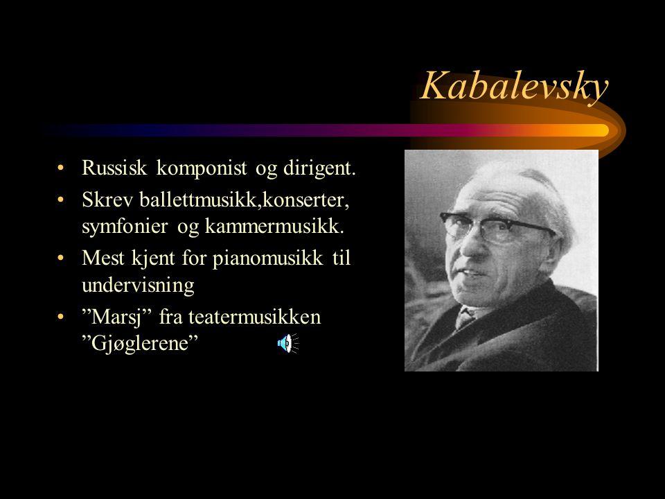 Kabalevsky Russisk komponist og dirigent.Skrev ballettmusikk,konserter, symfonier og kammermusikk.