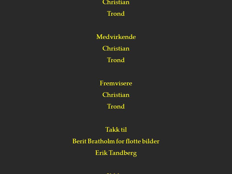 EN C-T PRODUKSJON Produsenter Christian Trond Medvirkende Christian Trond Fremvisere Christian Trond Takk til Berit Bratholm for flotte bilder Erik Ta
