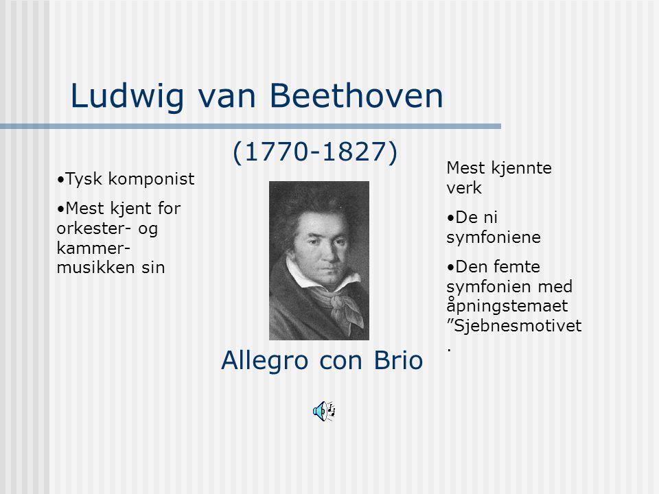 Ludwig van Beethoven Allegro con Brio (1770-1827) Tysk komponist Mest kjent for orkester- og kammer- musikken sin Mest kjennte verk De ni symfoniene D