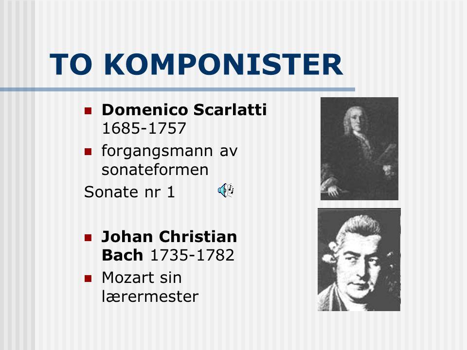 TO KOMPONISTER Domenico Scarlatti 1685-1757 forgangsmann av sonateformen Sonate nr 1 Johan Christian Bach 1735-1782 Mozart sin lærermester