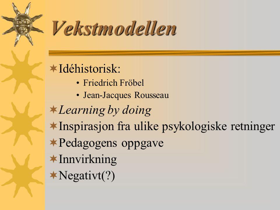 Vekstmodellen  Idéhistorisk: Friedrich Fröbel Jean-Jacques Rousseau  Learning by doing  Inspirasjon fra ulike psykologiske retninger  Pedagogens oppgave  Innvirkning  Negativt(?)