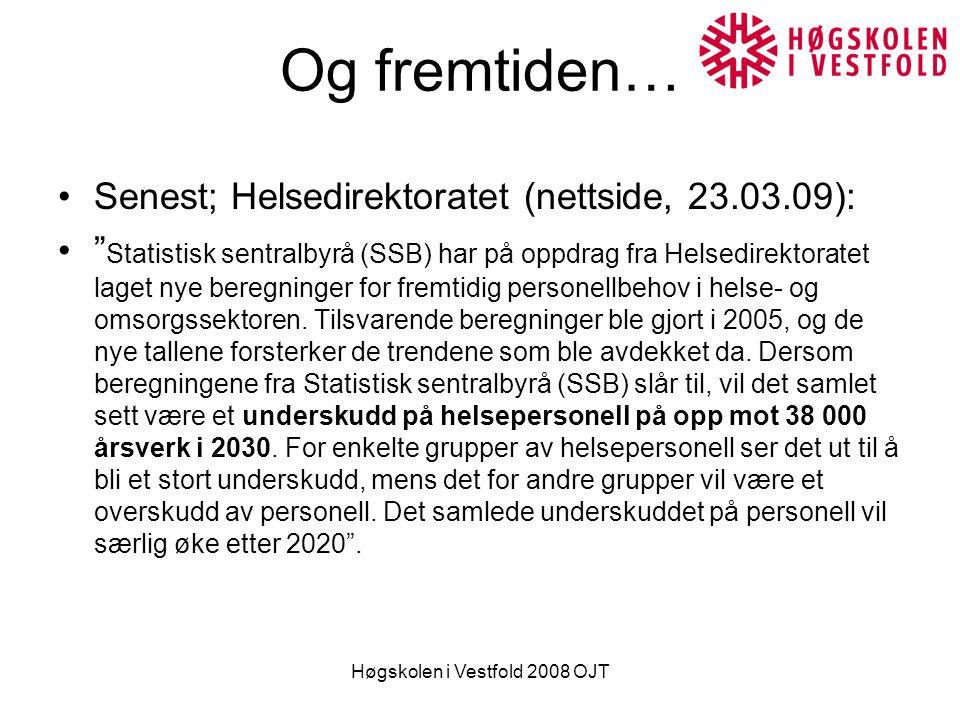 Høgskolen i Vestfold 2008 OJT Og fremtiden… Senest; Helsedirektoratet (nettside, 23.03.09): Statistisk sentralbyrå (SSB) har på oppdrag fra Helsedirektoratet laget nye beregninger for fremtidig personellbehov i helse- og omsorgssektoren.