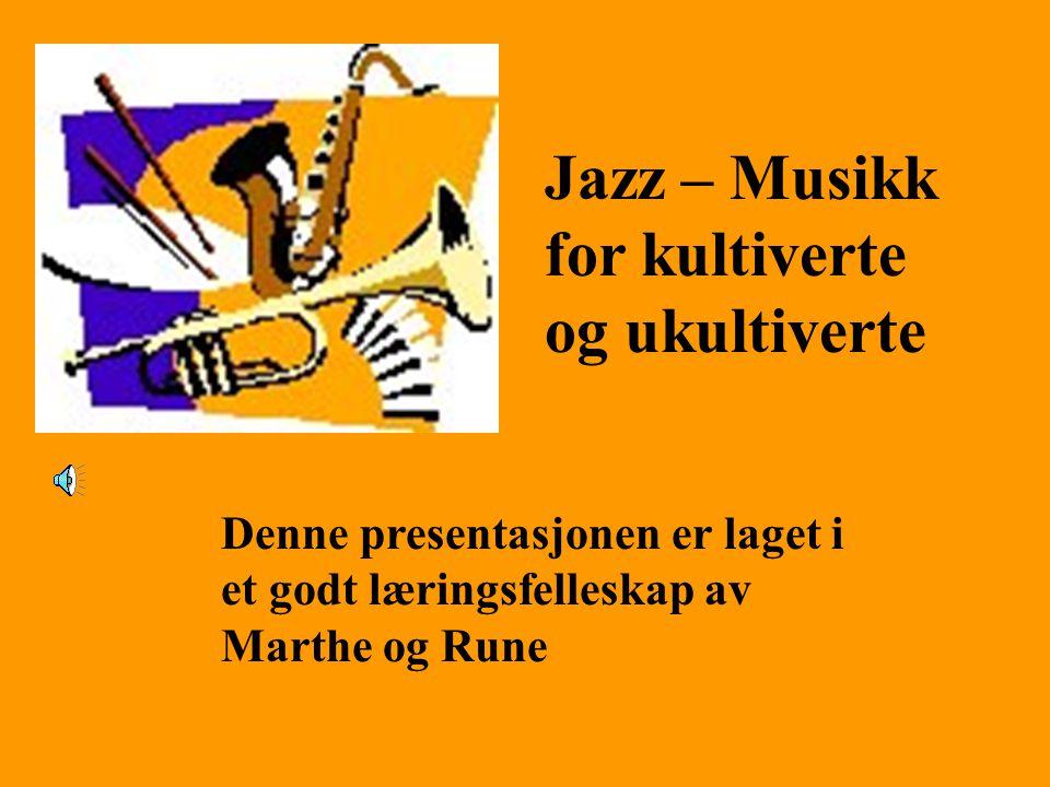 Jazz – Musikk for kultiverte og ukultiverte Denne presentasjonen er laget i et godt læringsfelleskap av Marthe og Rune