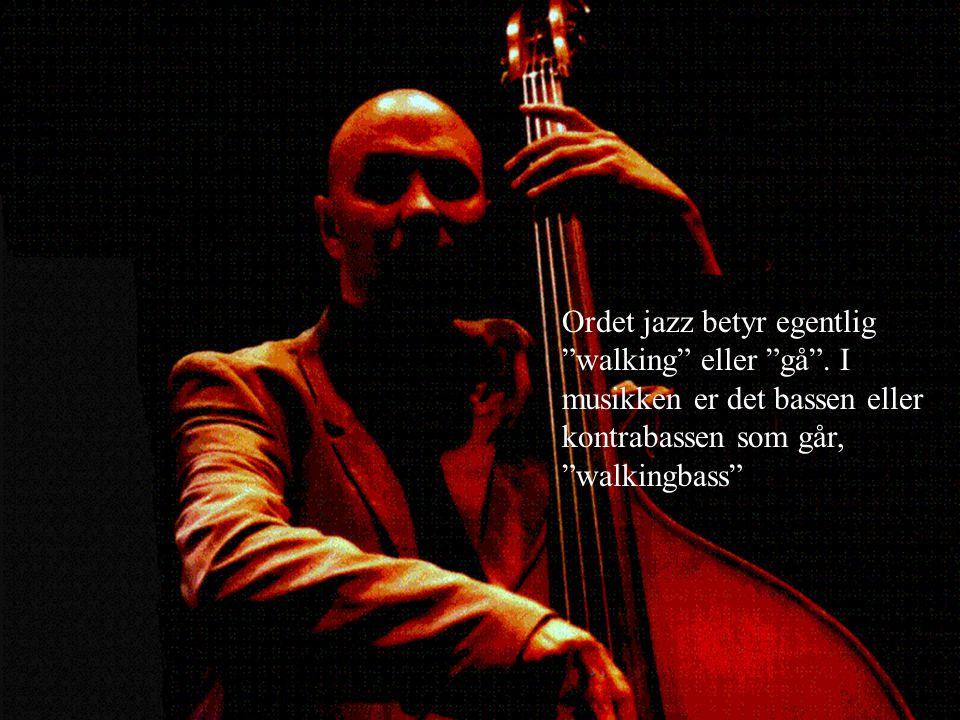 Ordet jazz betyr egentlig walking eller gå .