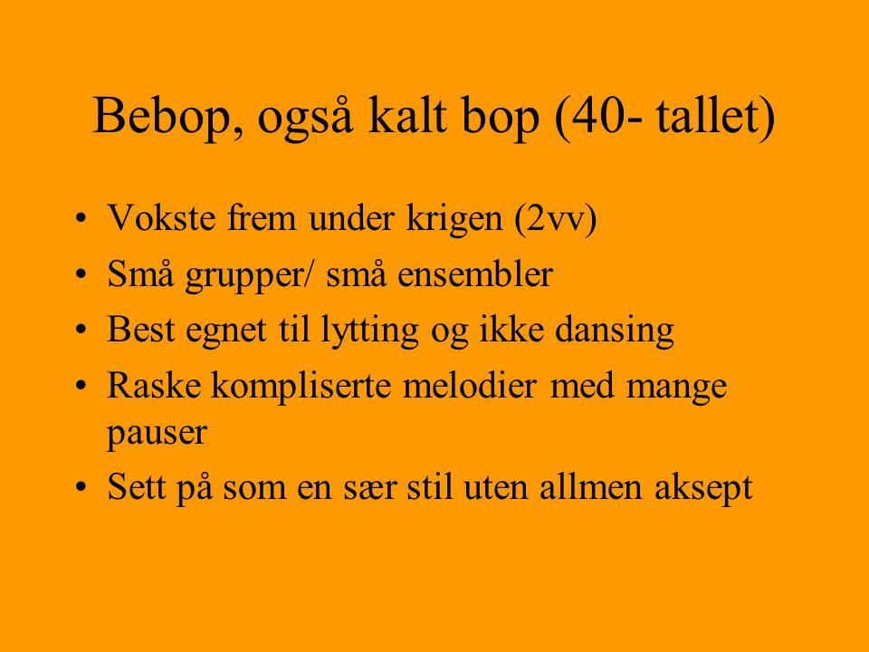Bebop, også kalt bop (40- tallet) Vokste frem under krigen (2vv) Små grupper/ små ensembler Best egnet til lytting og ikke dansing Raske kompliserte melodier med mange pauser Sett på som en sær stil uten allmen aksept