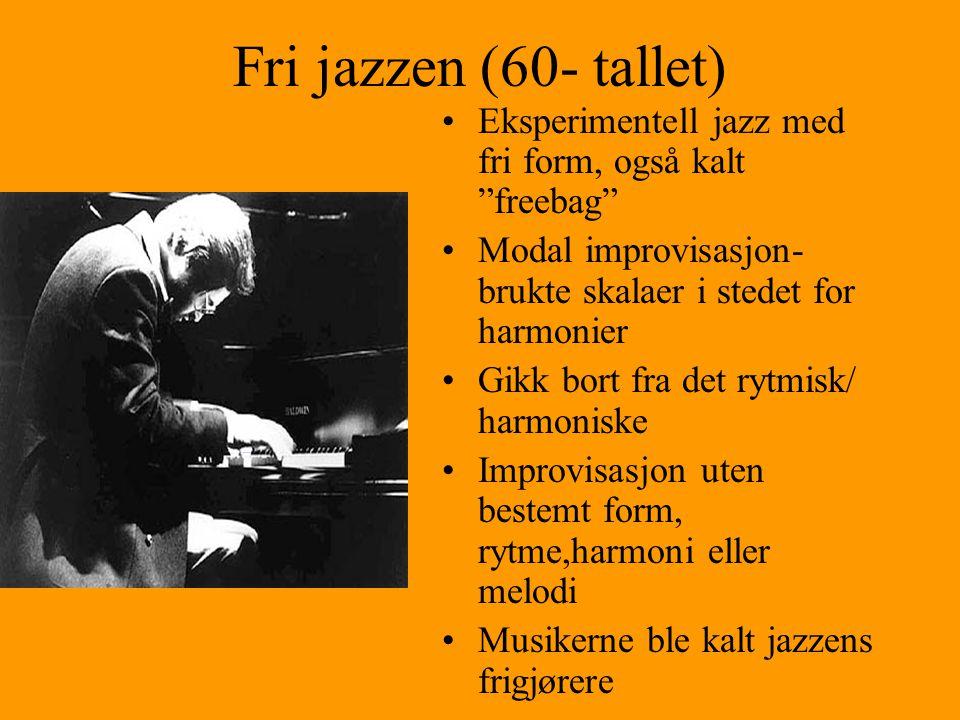 Fri jazzen (60- tallet) Eksperimentell jazz med fri form, også kalt freebag Modal improvisasjon- brukte skalaer i stedet for harmonier Gikk bort fra det rytmisk/ harmoniske Improvisasjon uten bestemt form, rytme,harmoni eller melodi Musikerne ble kalt jazzens frigjørere