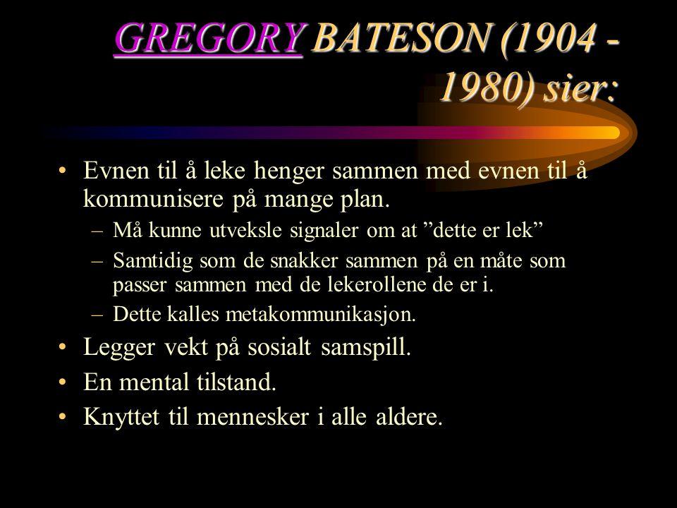GREGORYGREGORY BATESON (1904 - 1980) sier: GREGORY Evnen til å leke henger sammen med evnen til å kommunisere på mange plan. –Må kunne utveksle signal
