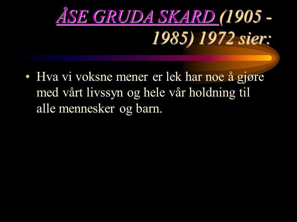 ÅSE GRUDA SKARD ÅSE GRUDA SKARD (1905 - 1985) 1972 sier: ÅSE GRUDA SKARD Hva vi voksne mener er lek har noe å gjøre med vårt livssyn og hele vår holdn