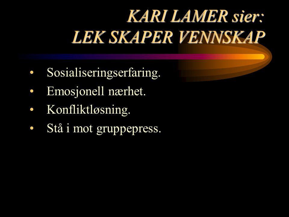 KARI LAMER sier: LEK SKAPER VENNSKAP Sosialiseringserfaring. Emosjonell nærhet. Konfliktløsning. Stå i mot gruppepress.