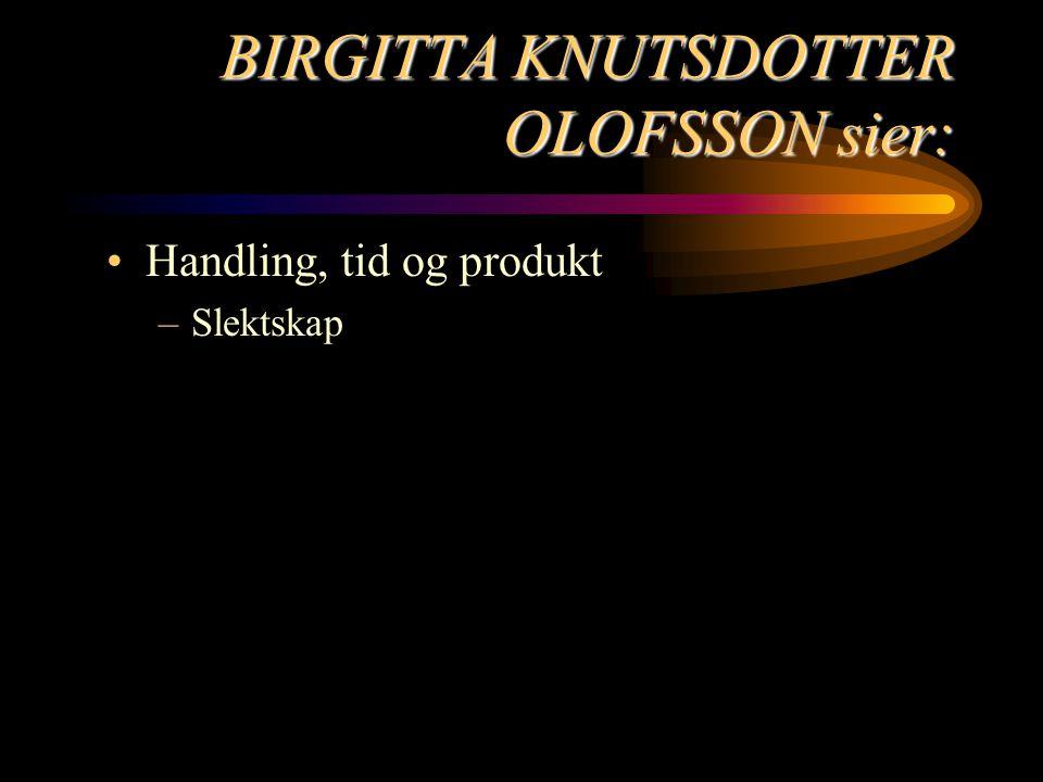 BIRGITTA KNUTSDOTTER OLOFSSON sier: Handling, tid og produkt –Slektskap