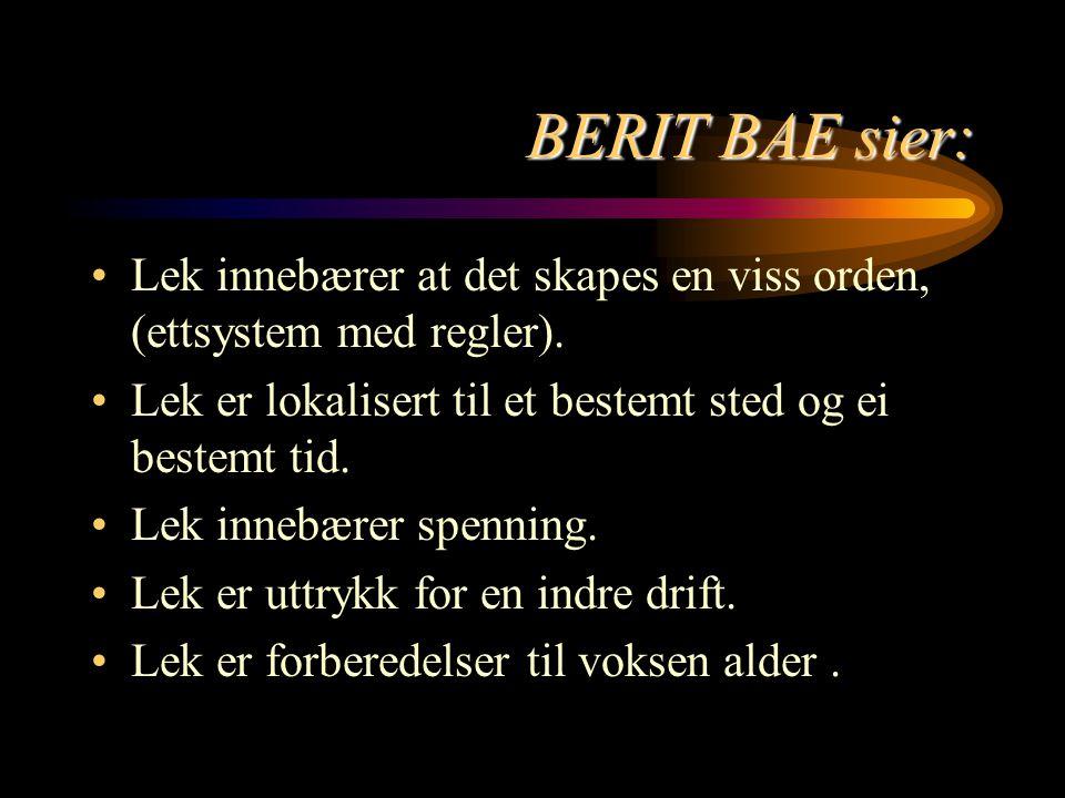 BERIT BAE sier: Lek innebærer at det skapes en viss orden, (ettsystem med regler). Lek er lokalisert til et bestemt sted og ei bestemt tid. Lek innebæ