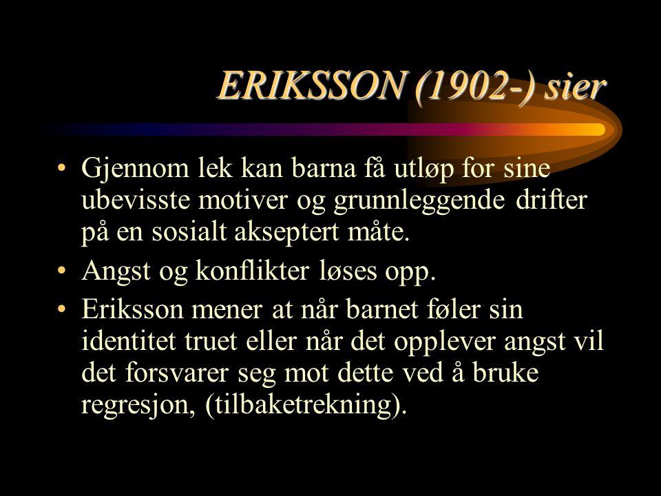 ERIKSSON (1902-) sier Gjennom lek kan barna få utløp for sine ubevisste motiver og grunnleggende drifter på en sosialt akseptert måte. Angst og konfli