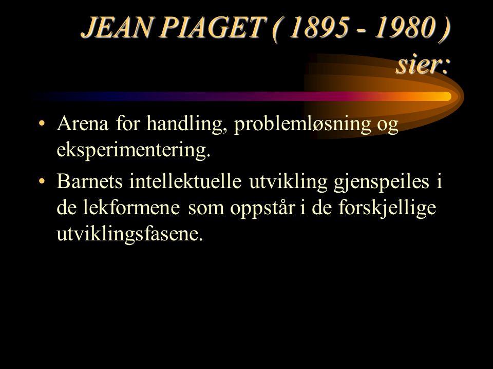 JEAN PIAGET ( 1895 - 1980 ) sier: Arena for handling, problemløsning og eksperimentering. Barnets intellektuelle utvikling gjenspeiles i de lekformene