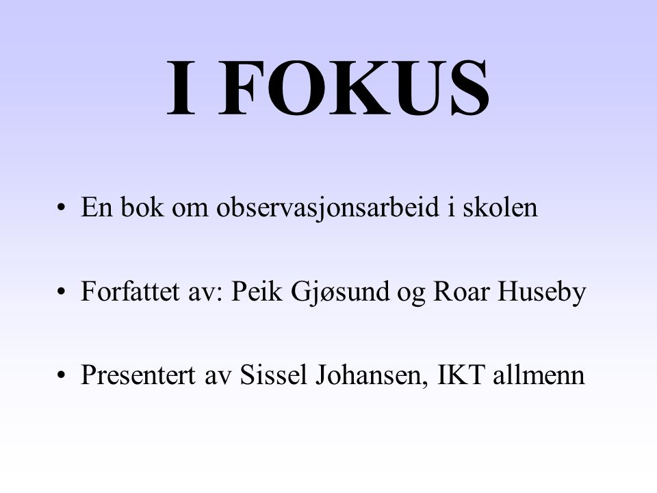 I FOKUS En bok om observasjonsarbeid i skolen Forfattet av: Peik Gjøsund og Roar Huseby Presentert av Sissel Johansen, IKT allmenn