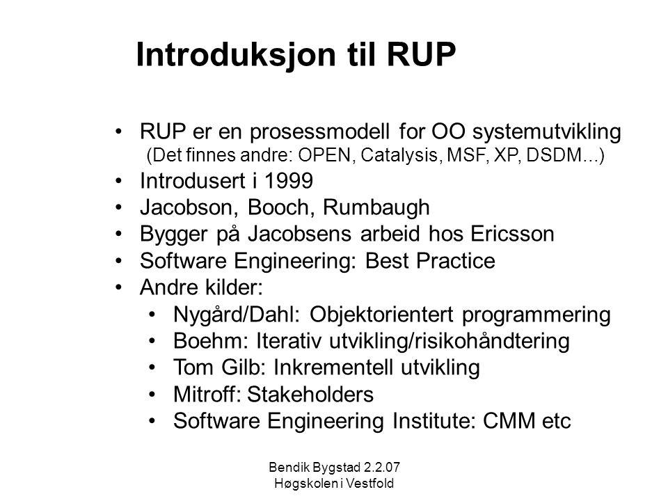 Bendik Bygstad 2.2.07 Høgskolen i Vestfold Introduksjon til RUP RUP er en prosessmodell for OO systemutvikling (Det finnes andre: OPEN, Catalysis, MSF