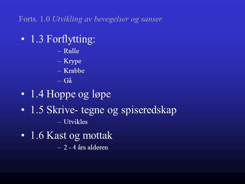 1.3 Forflytting: –Rulle –Krype –Krabbe –Gå 1.4 Hoppe og løpe 1.5 Skrive- tegne og spiseredskap –Utvikles 1.6 Kast og mottak –2 - 4 års alderen Forts.