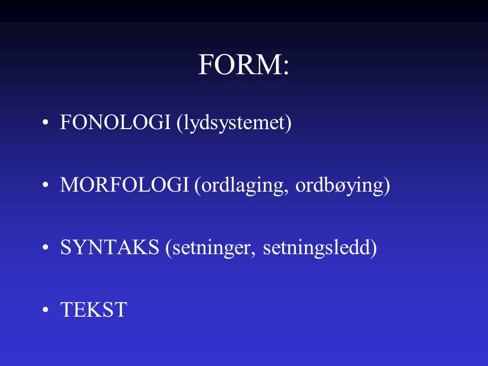 FORM: FONOLOGI (lydsystemet) MORFOLOGI (ordlaging, ordbøying) SYNTAKS (setninger, setningsledd) TEKST