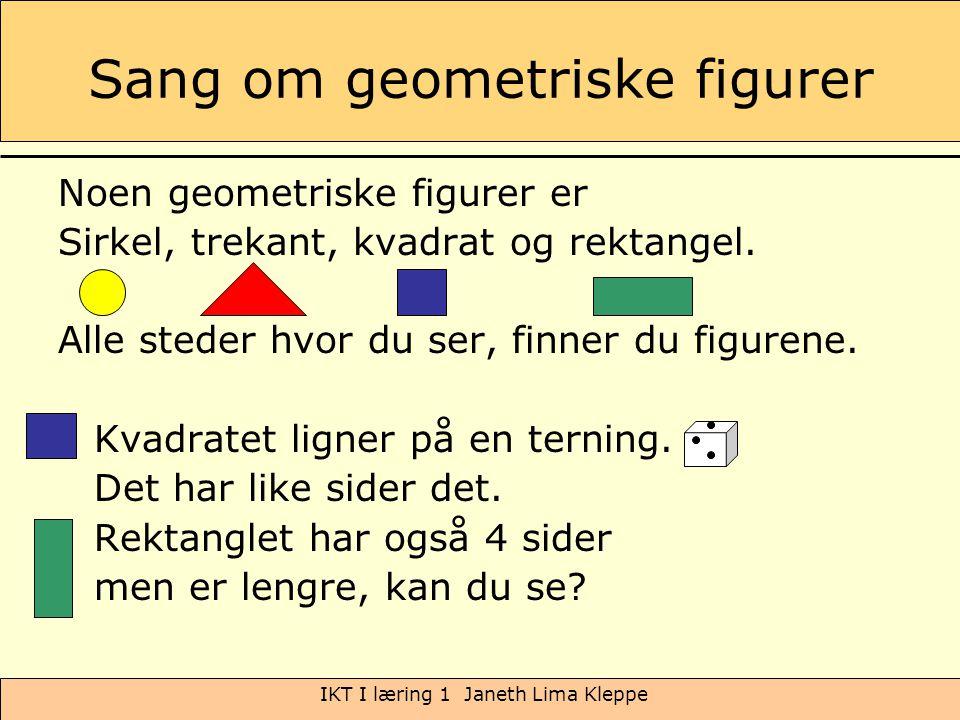 IKT I læring 1 Janeth Lima Kleppe Sang om geometriske figurer Noen geometriske figurer er Sirkel, trekant, kvadrat og rektangel. Alle steder hvor du s