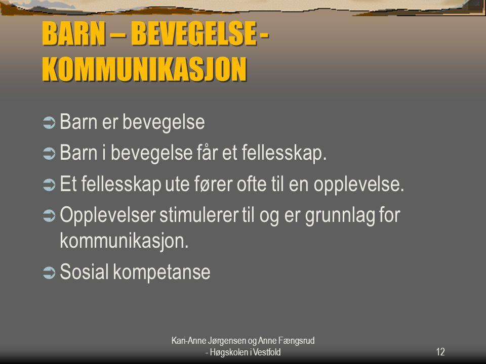 Kari-Anne Jørgensen og Anne Fængsrud - Høgskolen i Vestfold12 BARN – BEVEGELSE - KOMMUNIKASJON  Barn er bevegelse  Barn i bevegelse får et fellesska