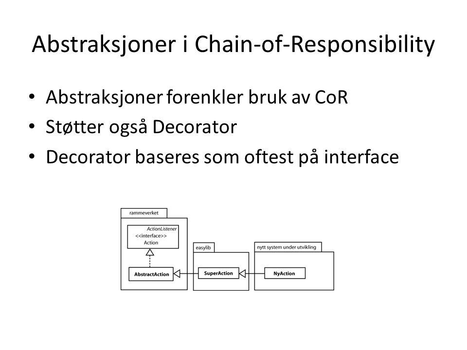 Abstraksjoner i Chain-of-Responsibility Abstraksjoner forenkler bruk av CoR Støtter også Decorator Decorator baseres som oftest på interface