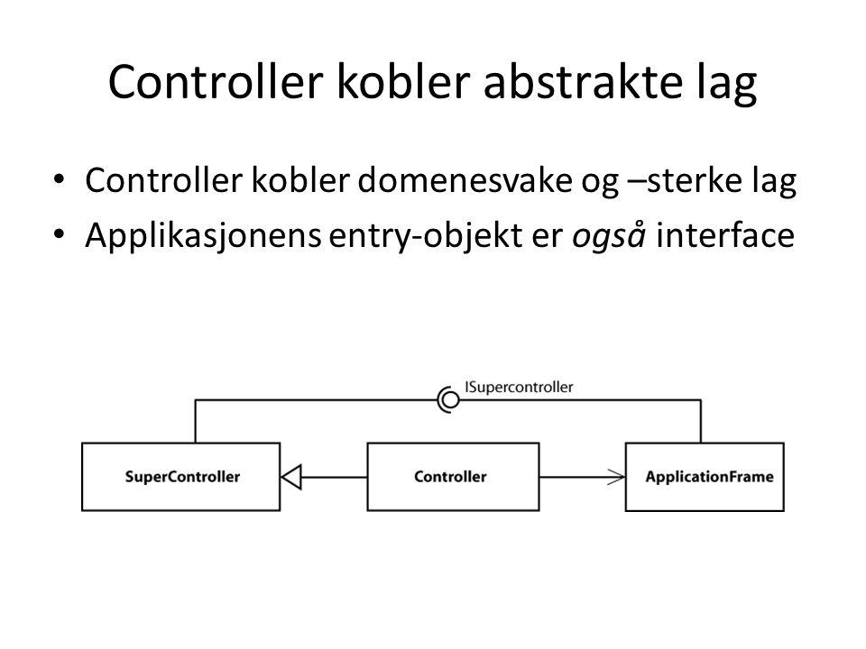 Controller kobler abstrakte lag Controller kobler domenesvake og –sterke lag Applikasjonens entry-objekt er også interface