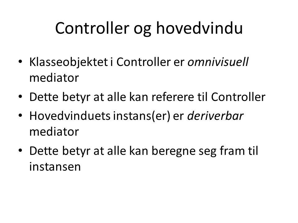 Controller og hovedvindu Klasseobjektet i Controller er omnivisuell mediator Dette betyr at alle kan referere til Controller Hovedvinduets instans(er) er deriverbar mediator Dette betyr at alle kan beregne seg fram til instansen