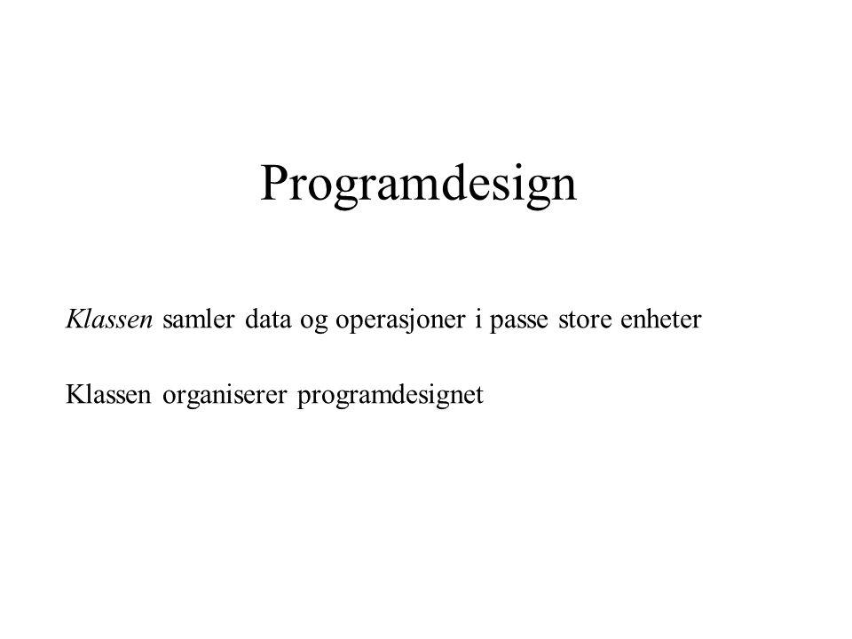 Programdesign Klassen samler data og operasjoner i passe store enheter Klassen organiserer programdesignet