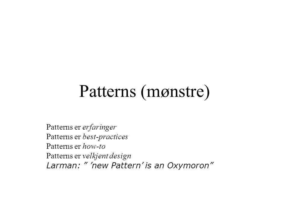 Patterns (mønstre) Patterns er erfaringer Patterns er best-practices Patterns er how-to Patterns er velkjent design Larman: 'new Pattern' is an Oxymoron