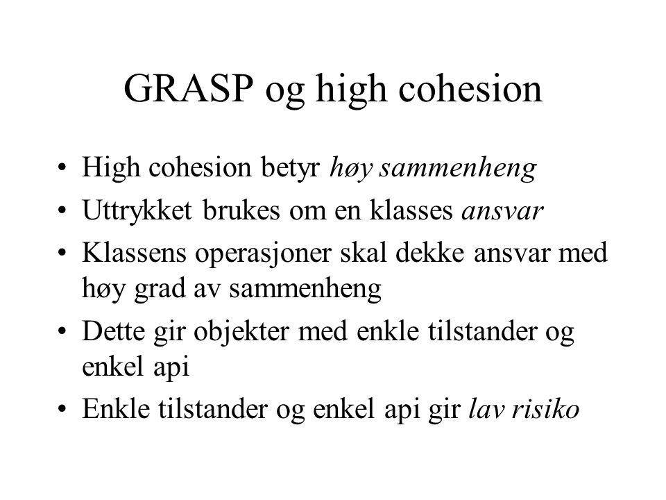 GRASP og high cohesion High cohesion betyr høy sammenheng Uttrykket brukes om en klasses ansvar Klassens operasjoner skal dekke ansvar med høy grad av sammenheng Dette gir objekter med enkle tilstander og enkel api Enkle tilstander og enkel api gir lav risiko