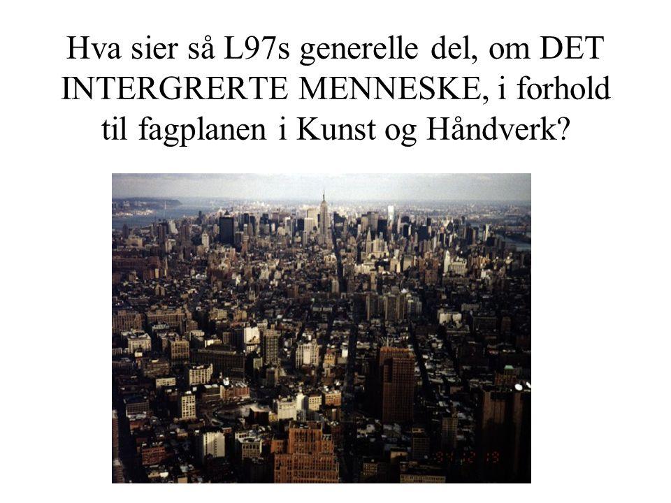 Hva sier så L97s generelle del, om DET INTERGRERTE MENNESKE, i forhold til fagplanen i Kunst og Håndverk?