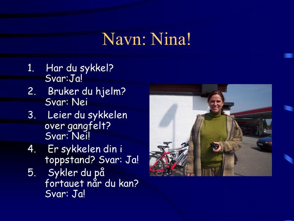 Navn: Nina! 1. Har du sykkel? Svar:Ja! 2. Bruker du hjelm? Svar: Nei 3. Leier du sykkelen over gangfelt? Svar: Nei! 4. Er sykkelen din i toppstand? Sv