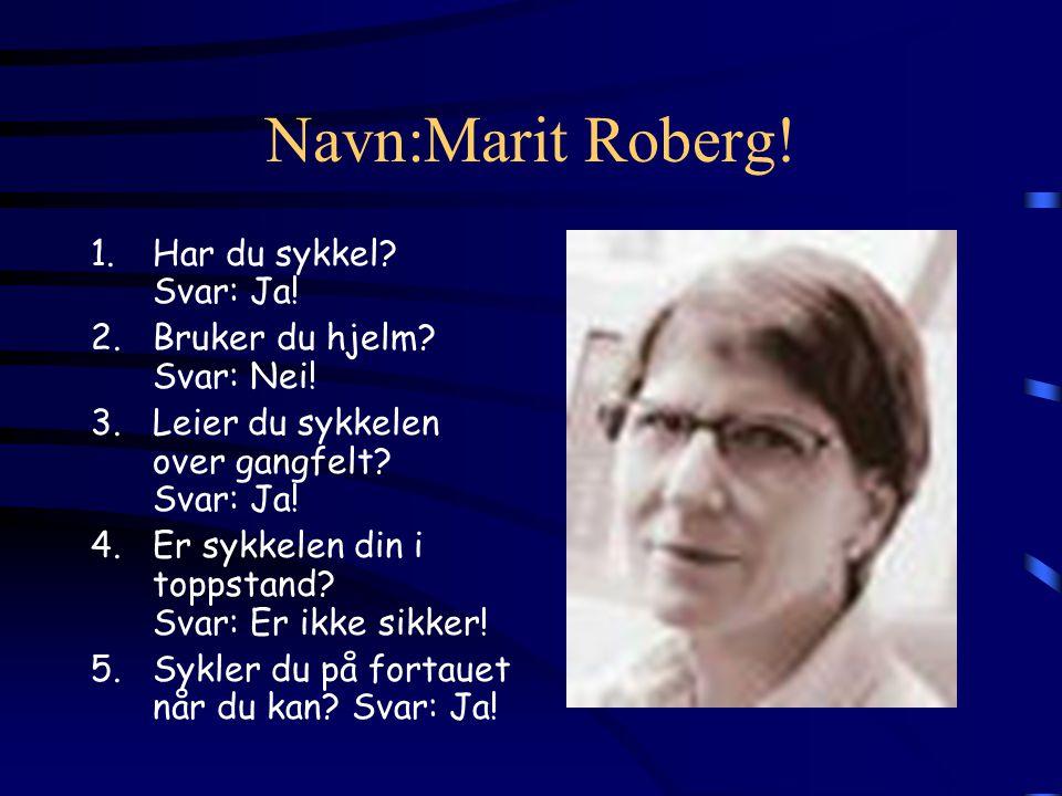 Navn:Marit Roberg! 1.Har du sykkel? Svar: Ja! 2.Bruker du hjelm? Svar: Nei! 3.Leier du sykkelen over gangfelt? Svar: Ja! 4.Er sykkelen din i toppstand