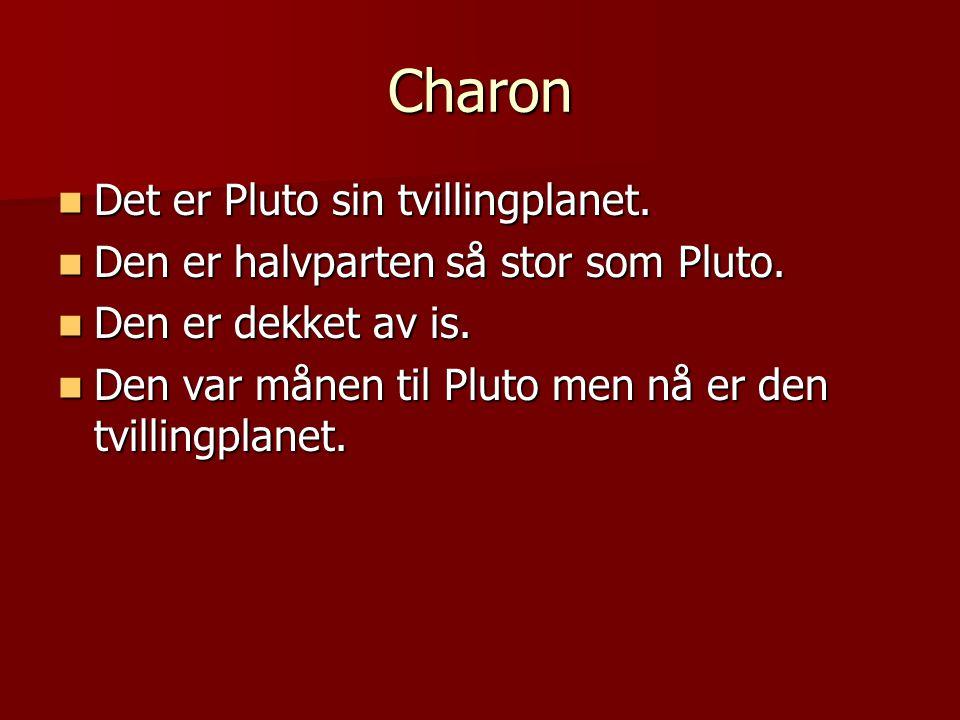 Charon Det er Pluto sin tvillingplanet. Det er Pluto sin tvillingplanet. Den er halvparten så stor som Pluto. Den er halvparten så stor som Pluto. Den