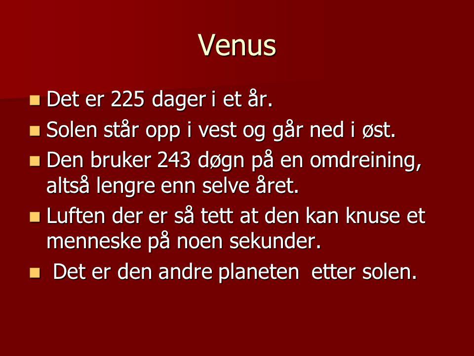 Venus Det er 225 dager i et år. Det er 225 dager i et år. Solen står opp i vest og går ned i øst. Solen står opp i vest og går ned i øst. Den bruker 2