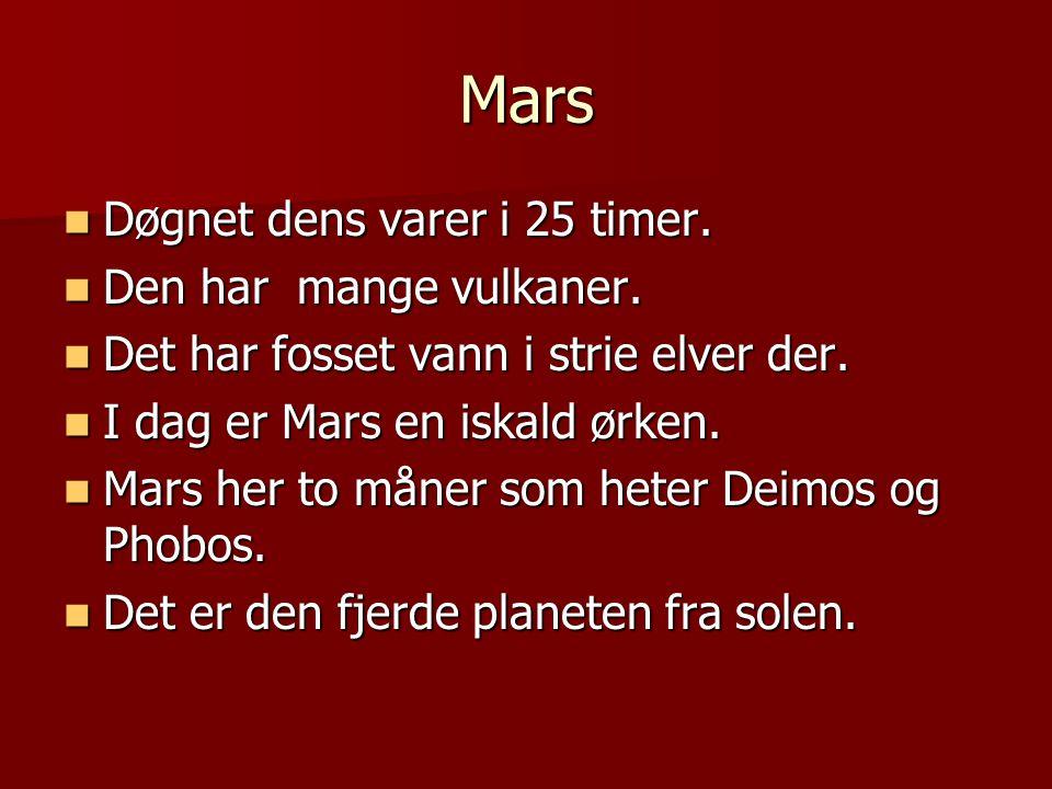 Mars Døgnet dens varer i 25 timer. Døgnet dens varer i 25 timer. Den har mange vulkaner. Den har mange vulkaner. Det har fosset vann i strie elver der