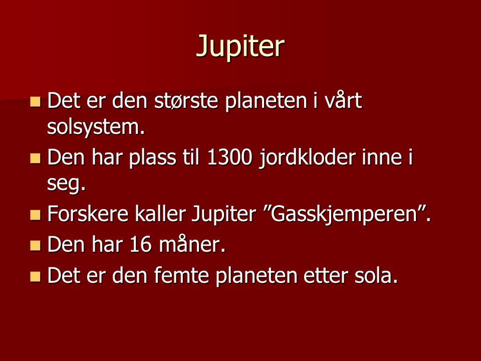 Jupiter Det er den største planeten i vårt solsystem. Det er den største planeten i vårt solsystem. Den har plass til 1300 jordkloder inne i seg. Den