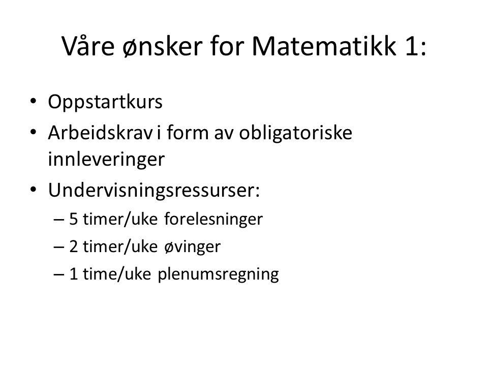 Våre ønsker for Matematikk 1: Oppstartkurs Arbeidskrav i form av obligatoriske innleveringer Undervisningsressurser: – 5 timer/uke forelesninger – 2 timer/uke øvinger – 1 time/uke plenumsregning